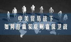 沙龙:中美贸易战下,如何打赢家庭财富保卫战?