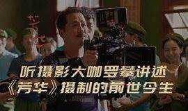 听摄影大咖罗攀 解构电影《芳华》摄制的前世今生(线上课程)