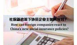 How can foreign companies react to China's new social insurance policies?社保新政策下外资企业主如何应对?