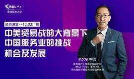 【名师讲堂·广州站】中美贸易战的大背景下,中国服务业的挑战、机会及发展