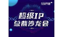 符视超级IP总裁沙龙会——如何将传统品牌营销向IP营销甚至超级IP营销转化(第五期)