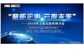 """""""赋能企业,云联未来"""" ——2018年工业互联网研讨会"""