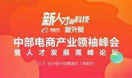 """""""新人才 新经济 新外贸"""" 2019中部电商产业领袖峰会暨人才发展高峰论坛"""