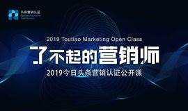 了不起的营销师——2019今日头条营销认证中级公开课(北京站)