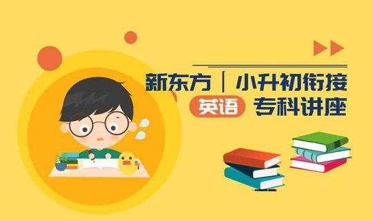 【新中考解析】新东方独家-小初衔接英语学科解析讲座