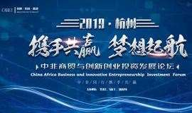 2019首届中非商贸与创新创业投资发展论坛The First China Africa Business and innovative Entrepreneurship Investment Foru