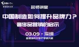 【名师讲堂·深圳站】中国制造如何提升品牌力?奢侈品营销的启示