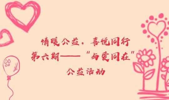 """情暖公益,喜悦同行第六期——""""与爱同在""""公益活动"""