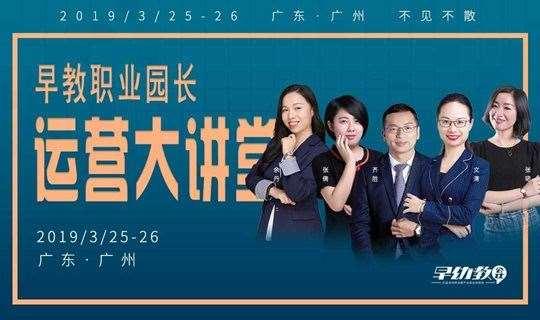 相约广州,2019首场早教职业园长运营大讲堂即将开始!