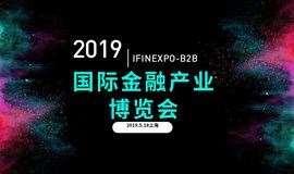 2019国际金融产业博览会 IFINEXPO-B2B (上海站)