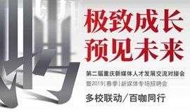 【极致成长 预见未来】第二届重庆新媒体人才发展交流对接会暨2019(春季)新媒体专场招聘会
