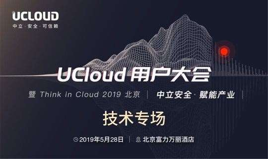 UCloud用户大会暨Think in Cloud 2019 北京 | 技术专场