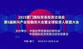 2019厦门国际贸易投资洽谈会第5届新兴产业投融资大会暨全球投资人联盟大会