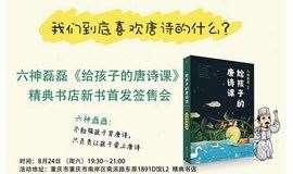 我们到底喜欢唐诗的什么?六神磊磊&网红教授戴建业老师对谈 暨六神磊磊新书《给孩子的唐诗课》 重庆精典书店新书首发签售会