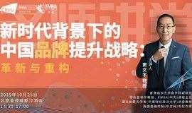 【名师讲堂·北京站】新时代背景下的中国品牌提升战略:革新与重构