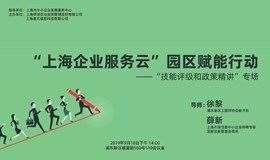 """""""上海企业服务云""""园区赋能行动  -----""""技能评级和政策精讲""""专场"""