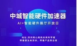 中城智能硬件加速展厅开放日:最硬核的智能产品基地
