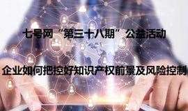"""""""七号网""""第三十八期(公益)——企业如何把控好知识产权前景及风险控制"""