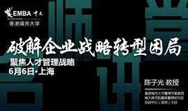 【名师讲堂·上海站】破解企业转型困局 | 聚焦人才管理战略