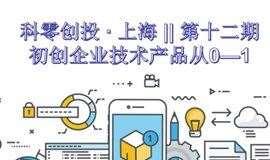 科零创投 · 上海 || 第十二期 —— 初创企业技术产品从0—1