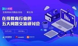 在线教育行业的五大问题交流研讨会---2019深圳互联网系列精品活动