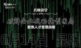 【名师讲堂·昆明站?#31185;平?#20225;业转型困局 | 聚焦人才管理战略
