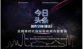今日头条创作空间重庆沙龙   全媒体时代探秘短视频内容营销