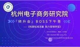 「构建私域流量 助力营销转型」—杭州电子商务研究院『转升会』BOSS下午茶(第六期)