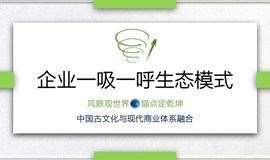 【创业•一事精致研习】中国古文化与现代商业体系融合:构建企业一吸一呼生态模式