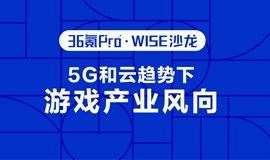 5G 和云趋势下的游戏产业新风向 | 36氪Pro·WISE沙龙第五期