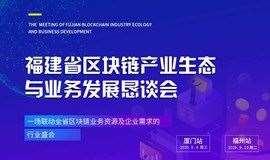 福建省区块链产业生态与业务发展恳谈会厦门暨福州站