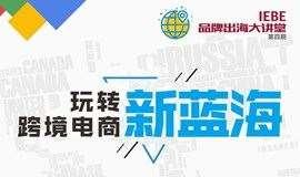 玩转跨境电商新蓝海【IEBE·品牌出海大讲堂(第四期)】