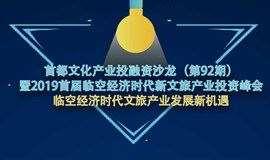 第92期首都文化产业投融资沙龙 暨2019首届临空经济时代新文旅产业投资峰会