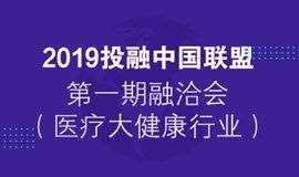 2019投融中国联盟第一期融洽会(医疗大健康行业)