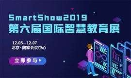 Smart Show 2019第六届国际智慧教育展览会 ——免费名额开抢中