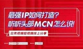 最强IP如何打造?听听头部MCN怎么说!——贝壳视频线上分享课