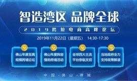 【智造湾区 品牌全球】 2019广东跨境电商高峰论坛