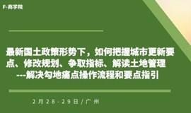 2020年2月28-29日【土地管理】(广州)《最新国土政策形势下,如何把握城市更新要点、修改规划、争取指标、解读土地管理---解决勾地痛点操作流程和要点指引》-- F-商学院
