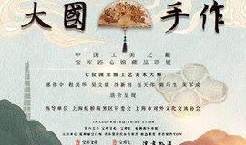 """大国手作——""""中国工美之巅""""七位国家级工艺美术大师艺术作品联展"""