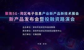 聚焦5G · 湾区(深圳宝安)电子信息产业新产品新技术展会&新产品发布会暨投融资路演会