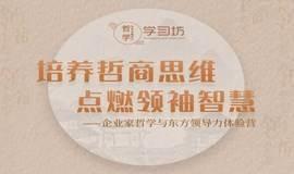 培养哲商思维,点燃领袖智慧--企业家哲学与东方领导力体验营 | 创活动