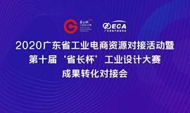 2020广东省工业电商资源对接活动暨第十届'省长杯'工业设计大赛成果转化对接会