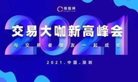 《2021交易大咖 新高峰会》深圳站,贵金属,外汇,股票基金交易者投资交流会