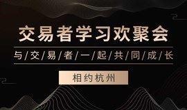 《交易者学习欢聚会-杭州站》,一场属于股票、基金、贵金属、外汇交易者的交流会