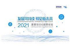 发展可持续,预见新未来——2021爱普生ESG投资论坛