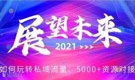 企业的2021!阿里、腾讯大咖分享、教你如何玩转私域流量、5000+资源对接