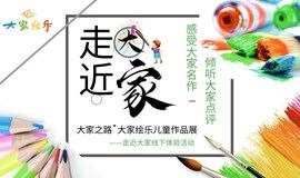 走近大家·线下亲子课堂系列活动——大家之路·大家绘乐儿童作品展