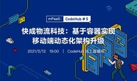 【CodeHub#5】快成物流科技:基于容器实现移动端动态化架构升级