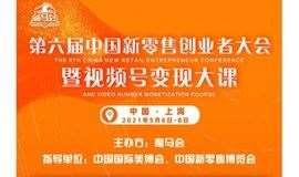 第六届中国新零售创业者大会暨视频号大课&渠道对接晚宴