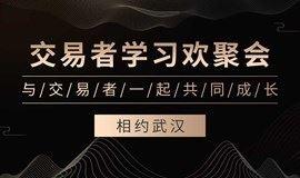 《交易者学习欢聚会》-武汉站    交易者深度交流,帮助交易者打造完整交易体系